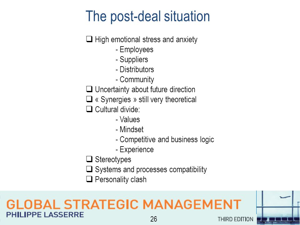 26 The post-deal situation  High emotional stress and anxiety - Employees - Suppliers - Distributors - Community  Uncertainty about future direction  « Synergies » still very theoretical  Cultural divide: - Values - Mindset - Competitive and business logic - Experience  Stereotypes  Systems and processes compatibility  Personality clash