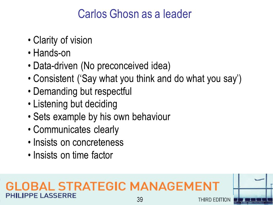 39 Carlos Ghosn as a leader Clarity of vision Hands-on Data-driven (No preconceived idea) Consistent ('Say what you think and do what you say') Demanding but respectful Listening but deciding Sets example by his own behaviour Communicates clearly Insists on concreteness Insists on time factor
