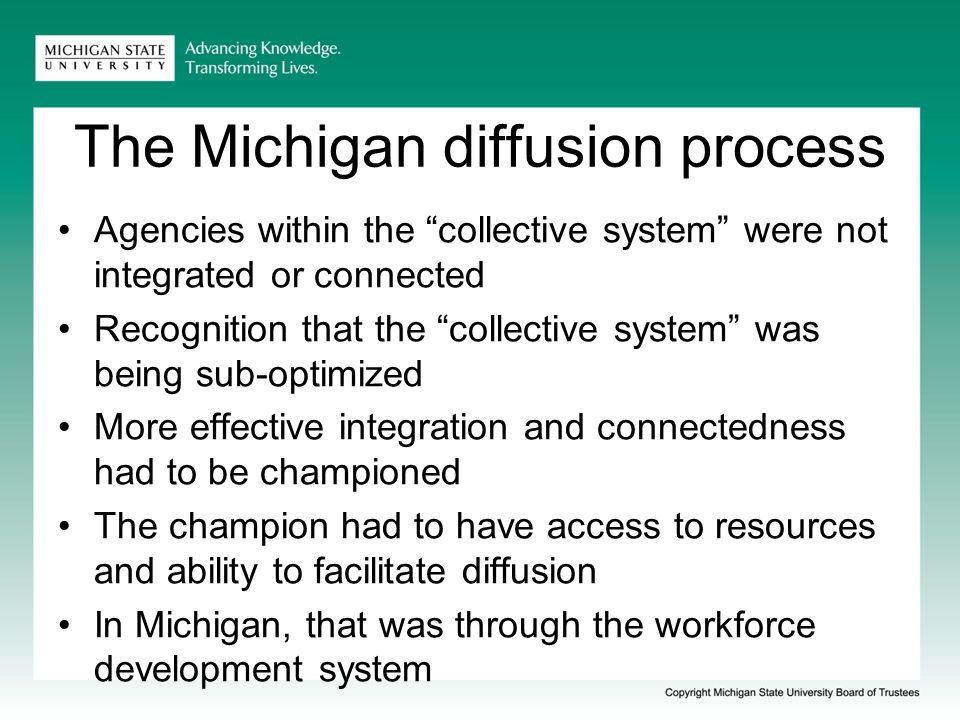 The Michigan diffusion process A statewide effort – training centrally located Statewide and regional cohorts Initially participants were recruited After 1 st cohort, waiting list was the norm Not a mandated change Fully funded by the state