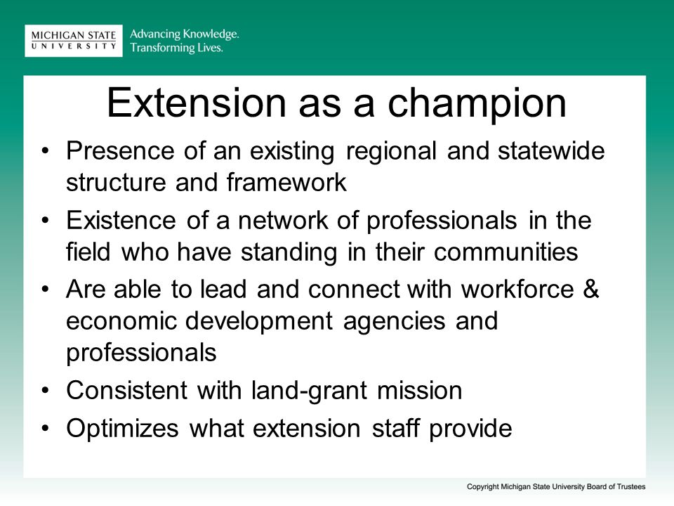 Extension as a champion Presence of an existing regional and statewide structure and framework Existence of a network of professionals in the field who have standing in their communities Are able to lead and connect with workforce & economic development agencies and professionals Consistent with land-grant mission Optimizes what extension staff provide