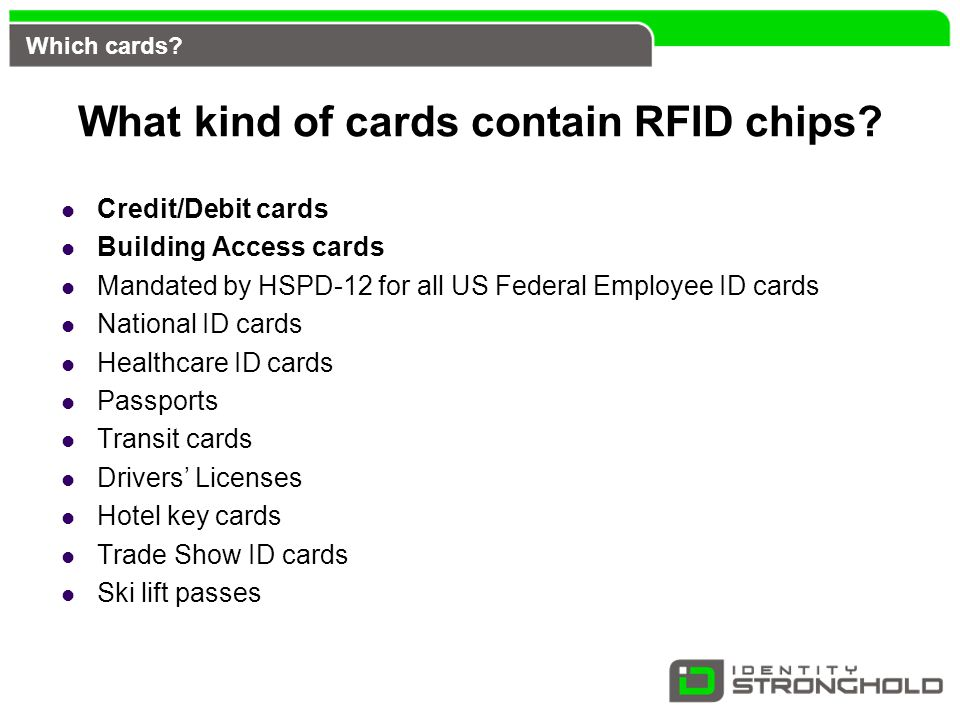 Credit/Debit cards Building Access cards Mandated by HSPD-12 for all US Federal Employee ID cards National ID cards Healthcare ID cards Passports Transit cards Drivers' Licenses Hotel key cards Trade Show ID cards Ski lift passes What kind of cards contain RFID chips.