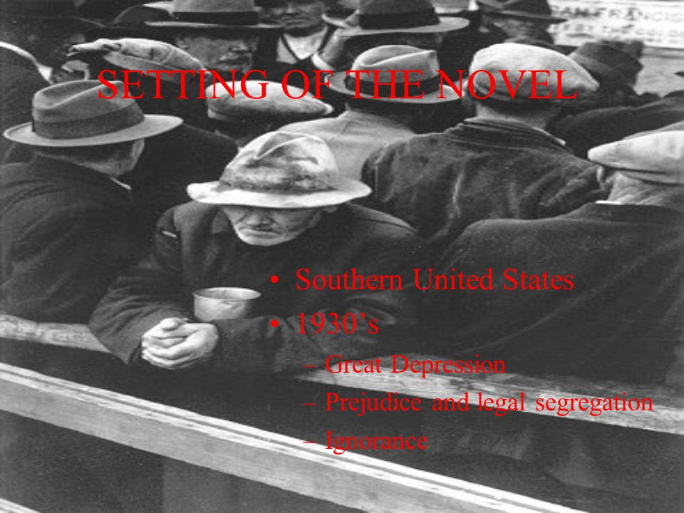 SETTING OF THE NOVEL Southern United States 1930's –Great Depression –Prejudice and legal segregation –Ignorance