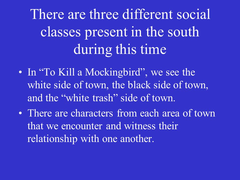 There are three different social classes present in the south during this time In To Kill a Mockingbird , we see the white side of town, the black side of town, and the white trash side of town.