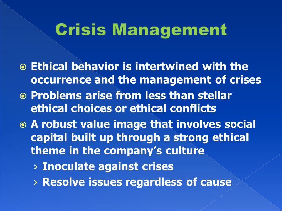  Ethical behavior is intertwined with the occurrence and the management of crises  Problems arise from less than stellar ethical choices or ethical conflicts  A robust value image that involves social capital built up through a strong ethical theme in the company's culture › Inoculate against crises › Resolve issues regardless of cause
