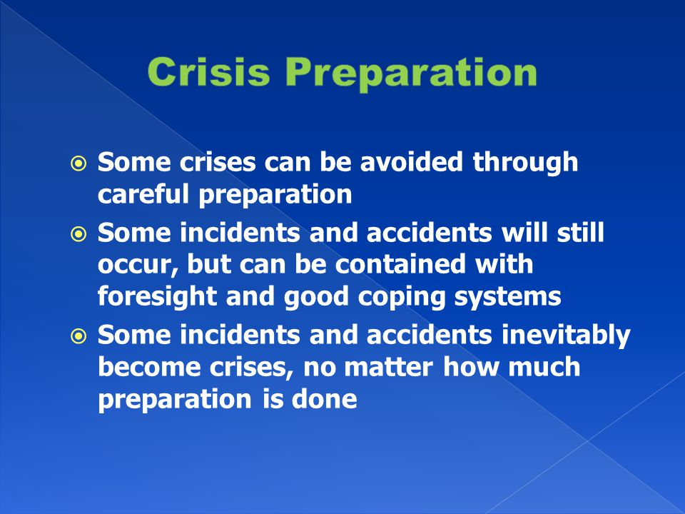  Some crises can be avoided through careful preparation  Some incidents and accidents will still occur, but can be contained with foresight and good coping systems  Some incidents and accidents inevitably become crises, no matter how much preparation is done