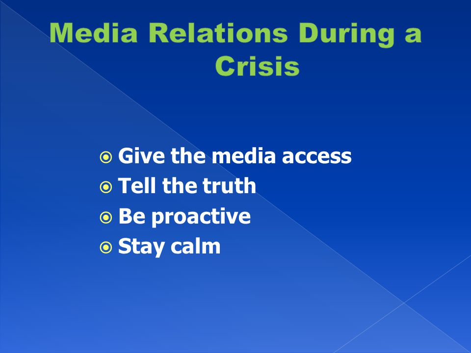  Give the media access  Tell the truth  Be proactive  Stay calm