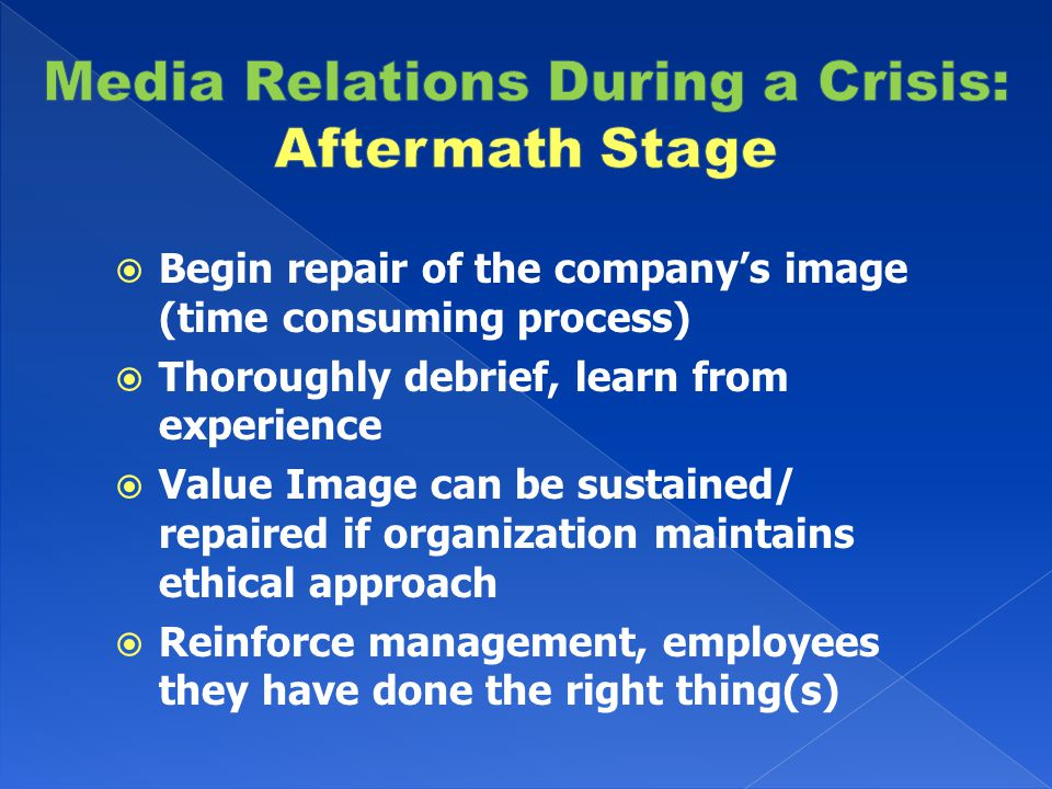  Begin repair of the company's image (time consuming process)  Thoroughly debrief, learn from experience  Value Image can be sustained/ repaired if organization maintains ethical approach  Reinforce management, employees they have done the right thing(s)