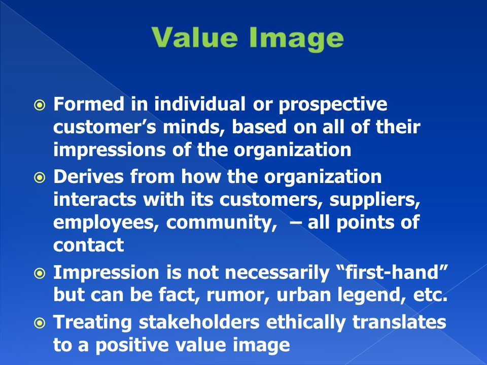  Formed in individual or prospective customer's minds, based on all of their impressions of the organization  Derives from how the organization interacts with its customers, suppliers, employees, community, – all points of contact  Impression is not necessarily first-hand but can be fact, rumor, urban legend, etc.