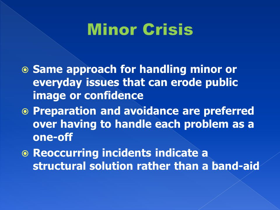  Same approach for handling minor or everyday issues that can erode public image or confidence  Preparation and avoidance are preferred over having to handle each problem as a one-off  Reoccurring incidents indicate a structural solution rather than a band-aid