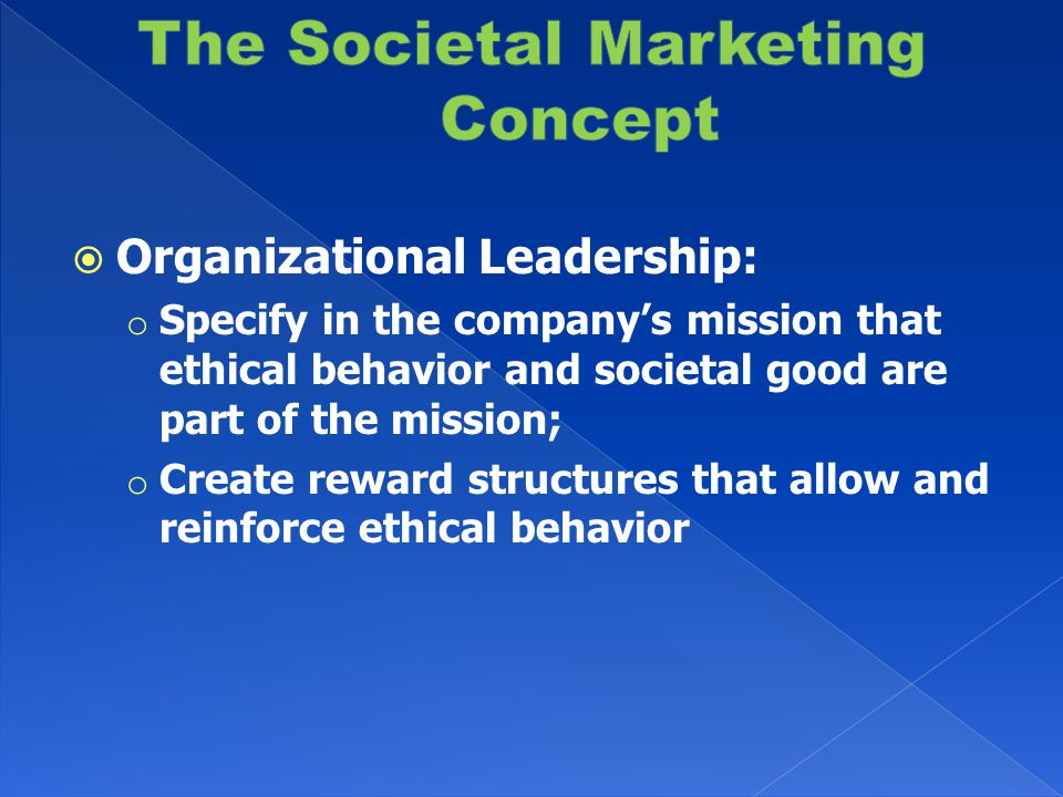  Organizational Leadership: o Specify in the company's mission that ethical behavior and societal good are part of the mission; o Create reward structures that allow and reinforce ethical behavior
