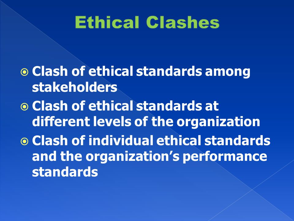  Clash of ethical standards among stakeholders  Clash of ethical standards at different levels of the organization  Clash of individual ethical standards and the organization's performance standards