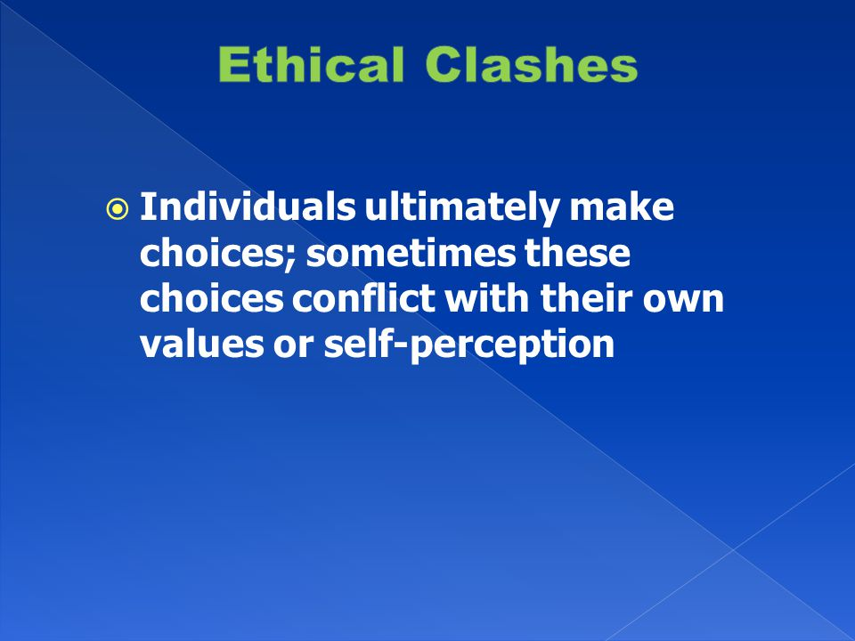 Individuals ultimately make choices; sometimes these choices conflict with their own values or self-perception