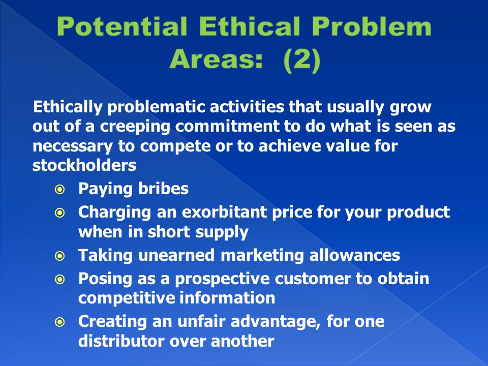 Ethically problematic activities that usually grow out of a creeping commitment to do what is seen as necessary to compete or to achieve value for stockholders  Paying bribes  Charging an exorbitant price for your product when in short supply  Taking unearned marketing allowances  Posing as a prospective customer to obtain competitive information  Creating an unfair advantage, for one distributor over another