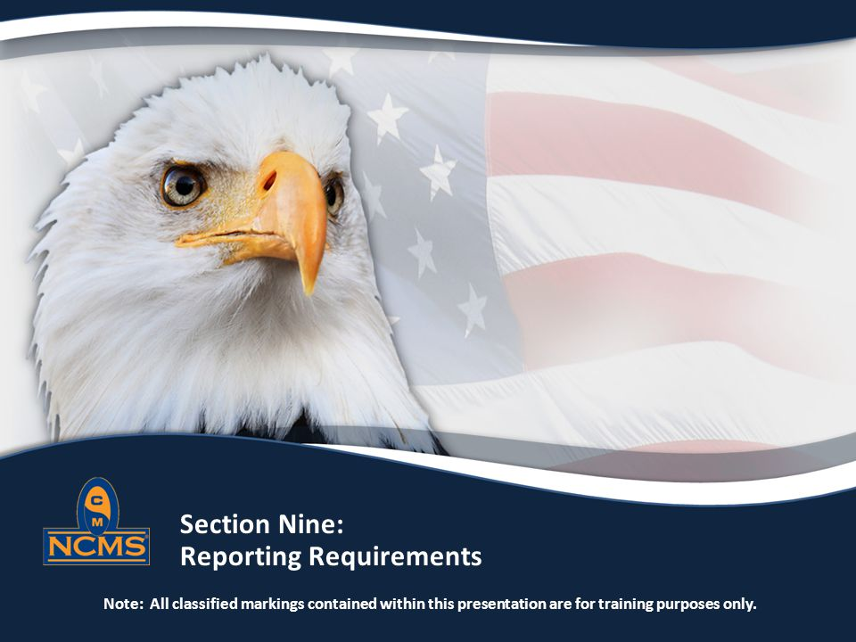 Section Nine: Reporting Requirements Note: All classified markings contained within this presentation are for training purposes only.