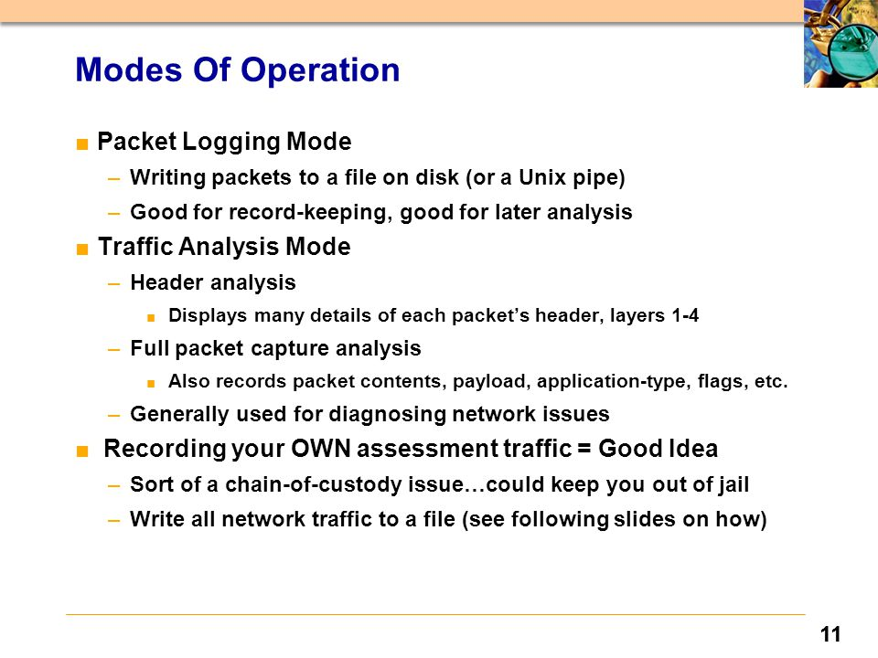 11 Modes Of Operation ■Packet Logging Mode –Writing packets to a file on disk (or a Unix pipe) –Good for record-keeping, good for later analysis ■Traf