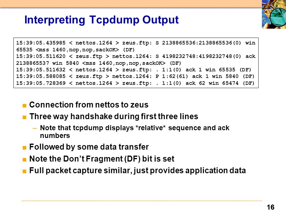 16 Interpreting Tcpdump Output ■Connection from nettos to zeus ■Three way handshake during first three lines –Note that tcpdump displays *relative* sequence and ack numbers ■Followed by some data transfer ■Note the Don't Fragment (DF) bit is set ■Full packet capture similar, just provides application data 15:39:05.435985 zeus.ftp: S 2138865536:2138865536(0) win 65535 (DF) 15:39:05.511620 nettos.1264: S 4198232748:4198232748(0) ack 2138865537 win 5840 (DF) 15:39:05.511632 zeus.ftp:.