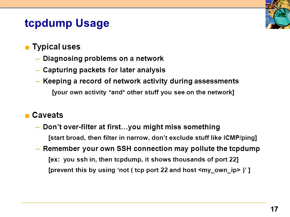 17 tcpdump Usage ■Typical uses –Diagnosing problems on a network –Capturing packets for later analysis –Keeping a record of network activity during assessments [your own activity *and* other stuff you see on the network] ■Caveats –Don't over-filter at first…you might miss something [start broad, then filter in narrow, don't exclude stuff like ICMP/ping] –Remember your own SSH connection may pollute the tcpdump [ex: you ssh in, then tcpdump, it shows thousands of port 22] [prevent this by using 'not ( tcp port 22 and host )' ]