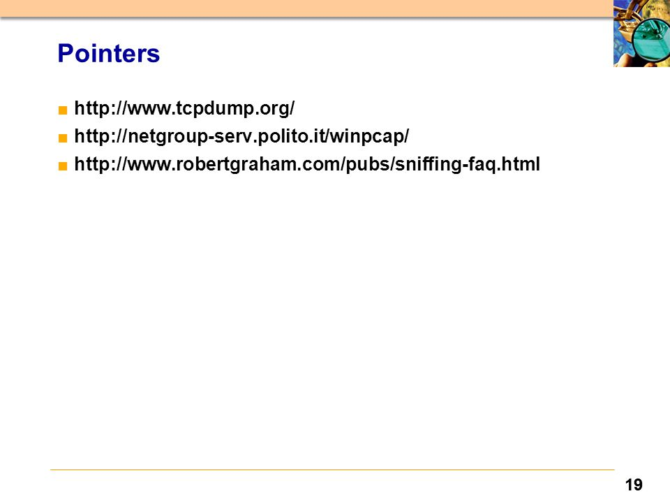 19 Pointers ■http://www.tcpdump.org/ ■http://netgroup-serv.polito.it/winpcap/ ■http://www.robertgraham.com/pubs/sniffing-faq.html
