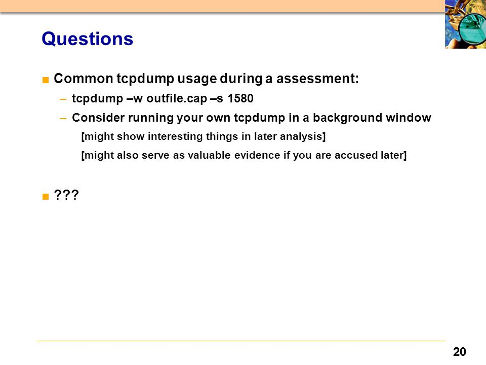 20 Questions ■Common tcpdump usage during a assessment: –tcpdump –w outfile.cap –s 1580 –Consider running your own tcpdump in a background window [might show interesting things in later analysis] [might also serve as valuable evidence if you are accused later] ■
