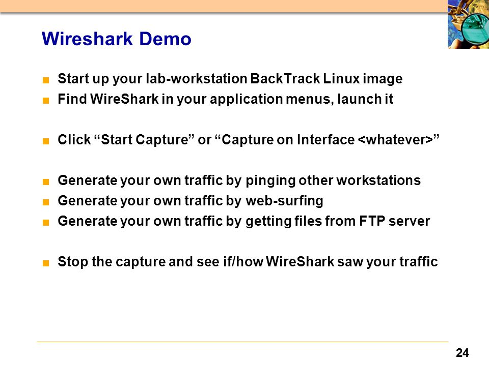 24 Wireshark Demo ■ Start up your lab-workstation BackTrack Linux image ■ Find WireShark in your application menus, launch it ■ Click Start Capture or Capture on Interface ■ Generate your own traffic by pinging other workstations ■ Generate your own traffic by web-surfing ■ Generate your own traffic by getting files from FTP server ■ Stop the capture and see if/how WireShark saw your traffic