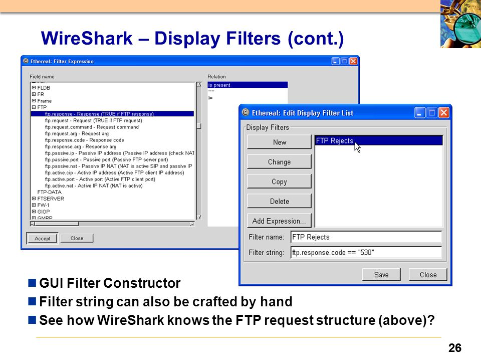 26 WireShark – Display Filters (cont.) nGUI Filter Constructor nFilter string can also be crafted by hand nSee how WireShark knows the FTP request structure (above)