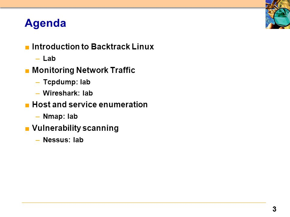 33 Agenda ■Introduction to Backtrack Linux –Lab ■Monitoring Network Traffic –Tcpdump: lab –Wireshark: lab ■Host and service enumeration –Nmap: lab ■Vulnerability scanning –Nessus: lab