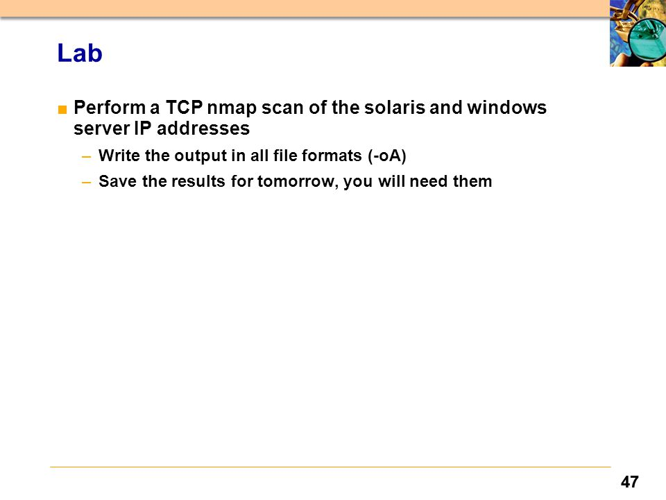 47 Lab ■Perform a TCP nmap scan of the solaris and windows server IP addresses –Write the output in all file formats (-oA) –Save the results for tomorrow, you will need them 47