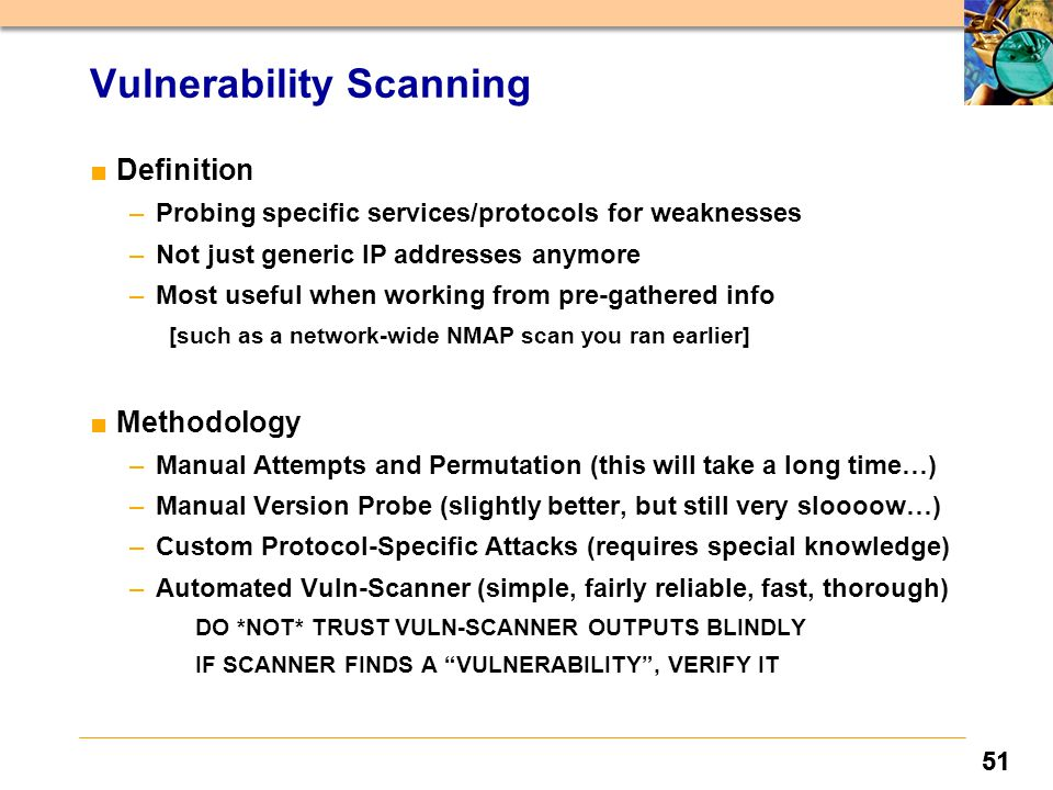 51 Vulnerability Scanning ■Definition –Probing specific services/protocols for weaknesses –Not just generic IP addresses anymore –Most useful when working from pre-gathered info [such as a network-wide NMAP scan you ran earlier] ■Methodology –Manual Attempts and Permutation (this will take a long time…) –Manual Version Probe (slightly better, but still very sloooow…) –Custom Protocol-Specific Attacks (requires special knowledge) –Automated Vuln-Scanner (simple, fairly reliable, fast, thorough) DO *NOT* TRUST VULN-SCANNER OUTPUTS BLINDLY IF SCANNER FINDS A VULNERABILITY , VERIFY IT