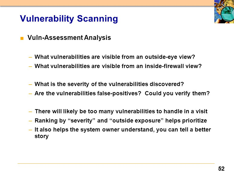 52 Vulnerability Scanning ■ Vuln-Assessment Analysis –What vulnerabilities are visible from an outside-eye view? –What vulnerabilities are visible fro