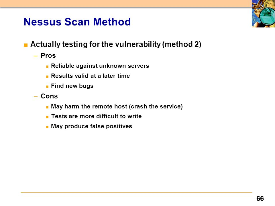 66 Nessus Scan Method ■Actually testing for the vulnerability (method 2) –Pros ■ Reliable against unknown servers ■ Results valid at a later time ■ Fi