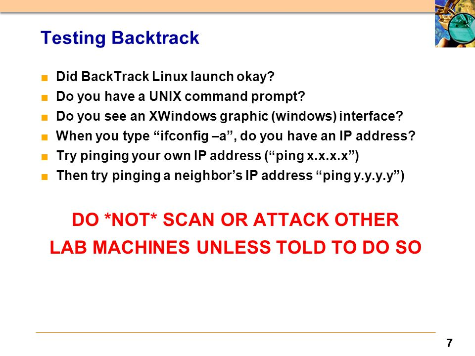 77 Testing Backtrack ■ Did BackTrack Linux launch okay? ■ Do you have a UNIX command prompt? ■ Do you see an XWindows graphic (windows) interface? ■ W