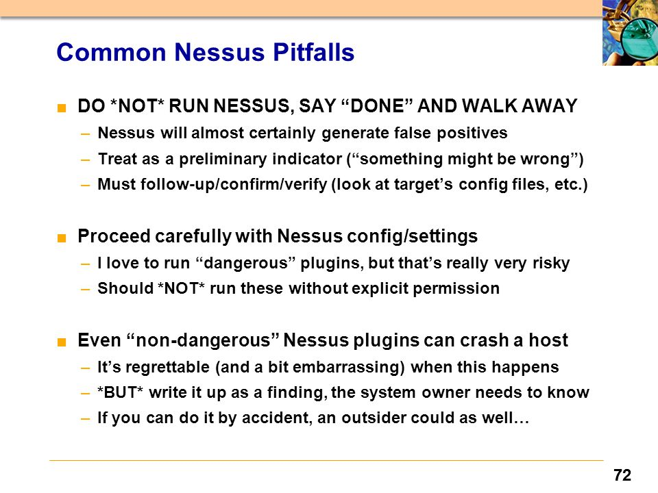 72 Common Nessus Pitfalls ■ DO *NOT* RUN NESSUS, SAY DONE AND WALK AWAY –Nessus will almost certainly generate false positives –Treat as a preliminary indicator ( something might be wrong ) –Must follow-up/confirm/verify (look at target's config files, etc.) ■ Proceed carefully with Nessus config/settings –I love to run dangerous plugins, but that's really very risky –Should *NOT* run these without explicit permission ■ Even non-dangerous Nessus plugins can crash a host –It's regrettable (and a bit embarrassing) when this happens –*BUT* write it up as a finding, the system owner needs to know –If you can do it by accident, an outsider could as well…