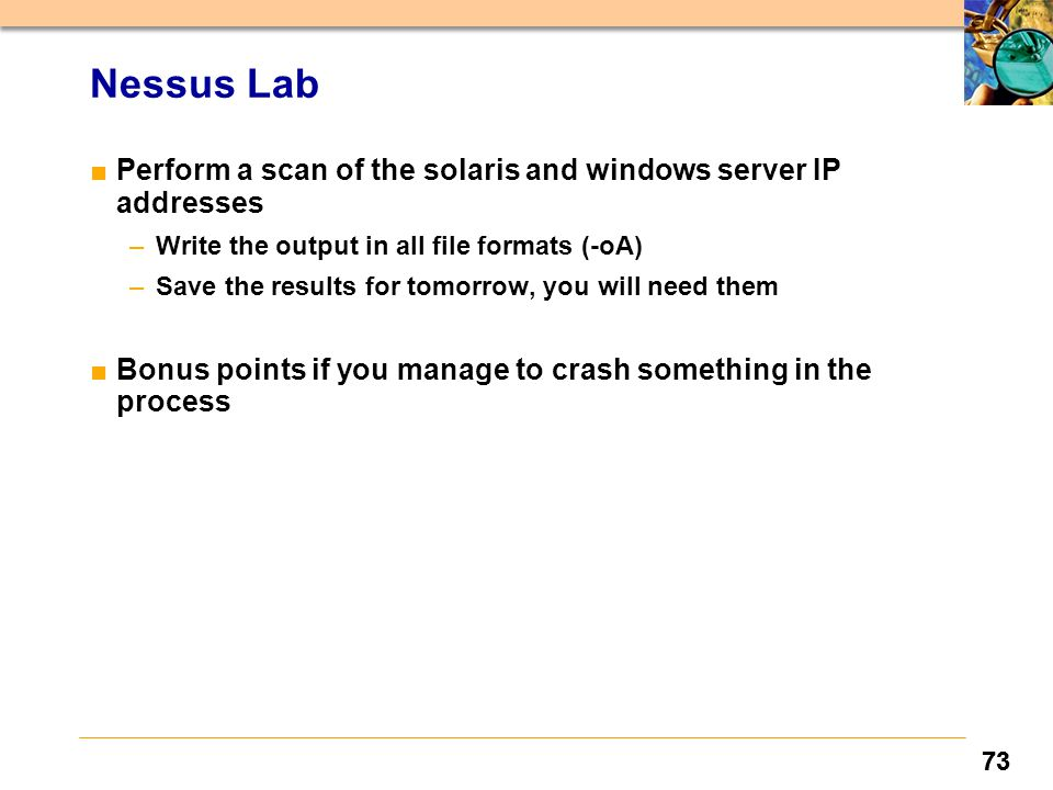 73 Nessus Lab ■Perform a scan of the solaris and windows server IP addresses –Write the output in all file formats (-oA) –Save the results for tomorrow, you will need them ■Bonus points if you manage to crash something in the process