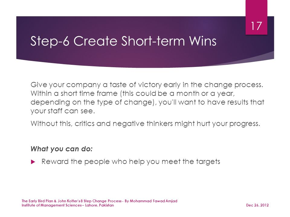 Step-6 Create Short-term Wins Give your company a taste of victory early in the change process.