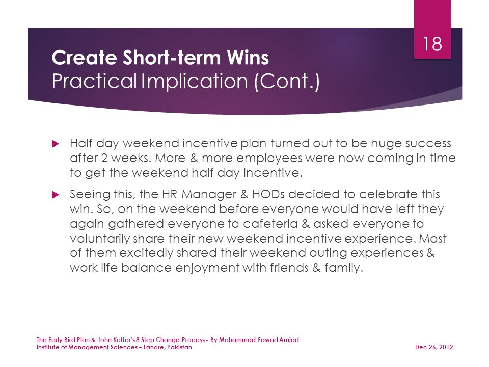 Create Short-term Wins Practical Implication (Cont.)  Half day weekend incentive plan turned out to be huge success after 2 weeks.