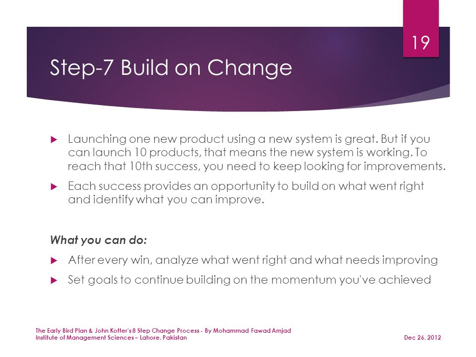 Step-7 Build on Change  Launching one new product using a new system is great.