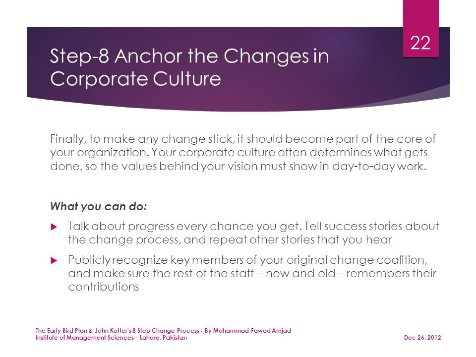 Step-8 Anchor the Changes in Corporate Culture Finally, to make any change stick, it should become part of the core of your organization.