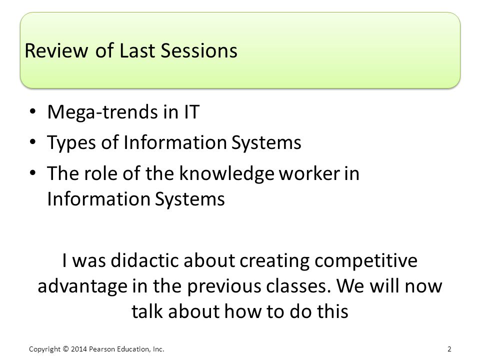 Copyright © 2014 Pearson Education, Inc. 2 Review of Last Sessions Mega-trends in IT Types of Information Systems The role of the knowledge worker in