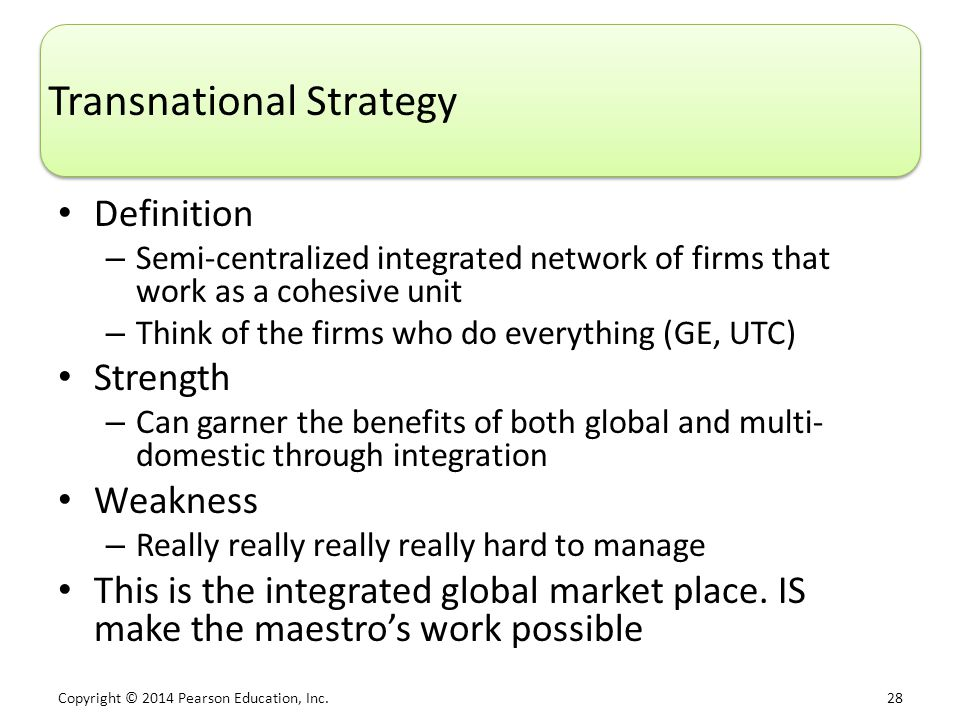 Copyright © 2014 Pearson Education, Inc. 28 Transnational Strategy Definition – Semi-centralized integrated network of firms that work as a cohesive u