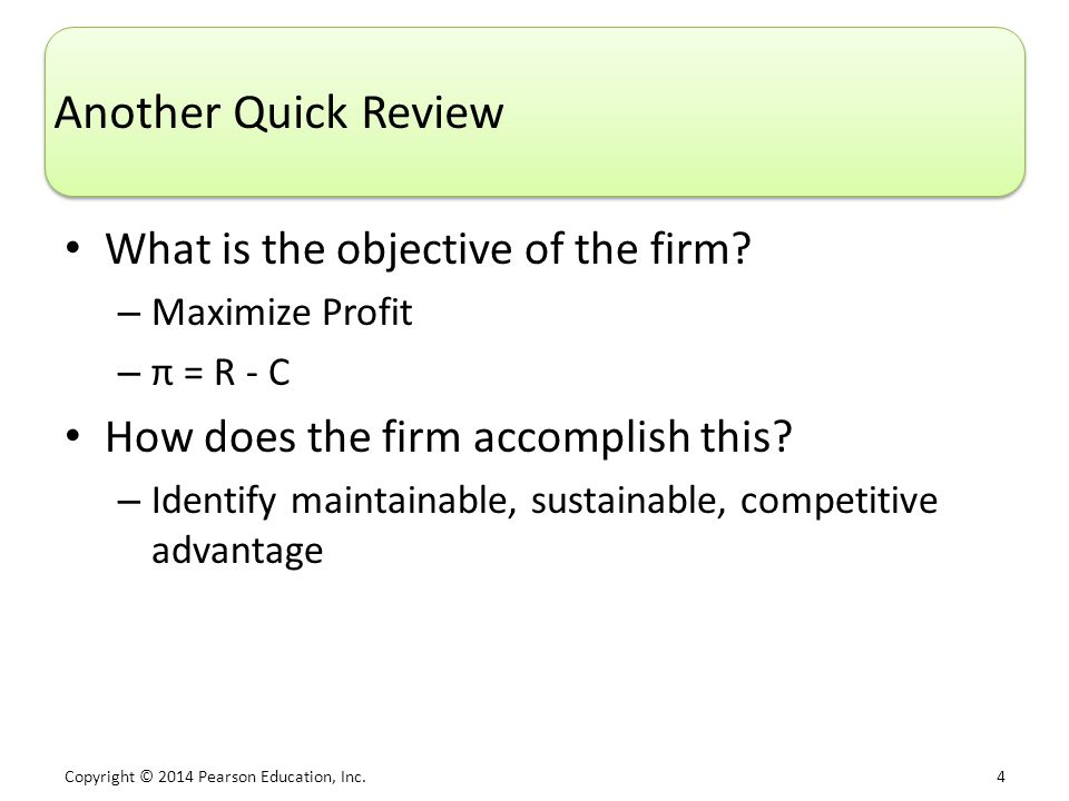 Copyright © 2014 Pearson Education, Inc. 4 Another Quick Review What is the objective of the firm.