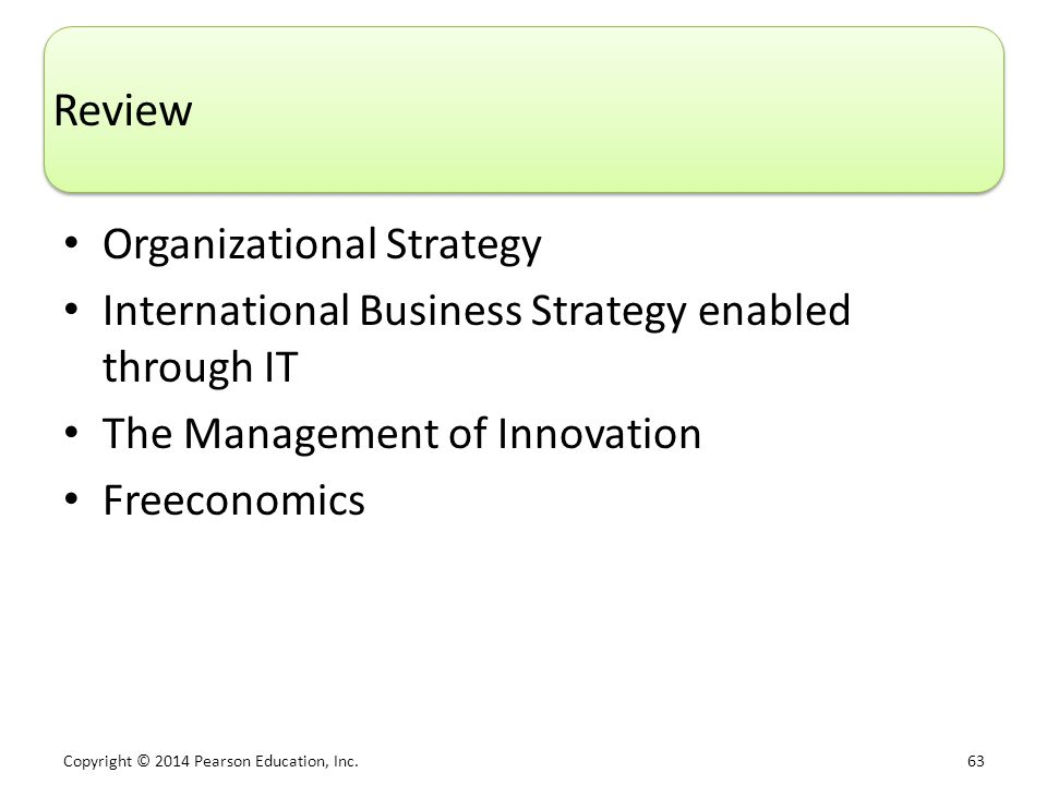 Copyright © 2014 Pearson Education, Inc. 63 Review Organizational Strategy International Business Strategy enabled through IT The Management of Innova