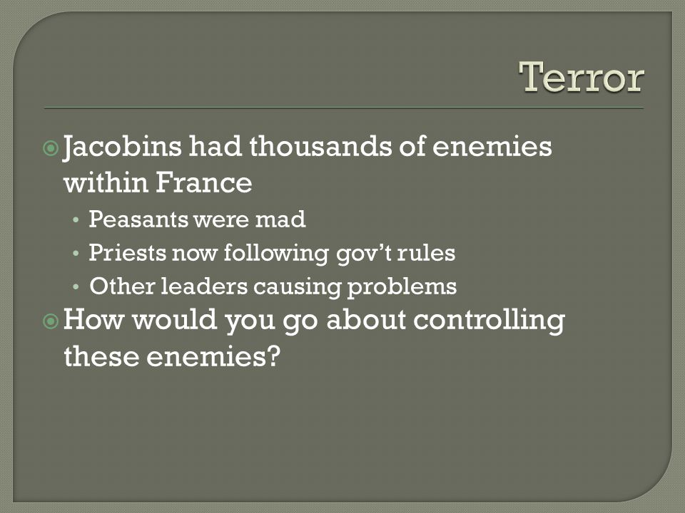  Jacobins had thousands of enemies within France Peasants were mad Priests now following gov't rules Other leaders causing problems  How would you go about controlling these enemies