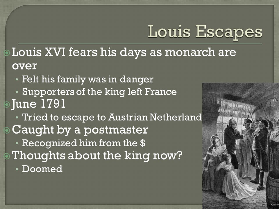  Louis XVI fears his days as monarch are over Felt his family was in danger Supporters of the king left France  June 1791 Tried to escape to Austrian Netherlands  Caught by a postmaster Recognized him from the $  Thoughts about the king now.