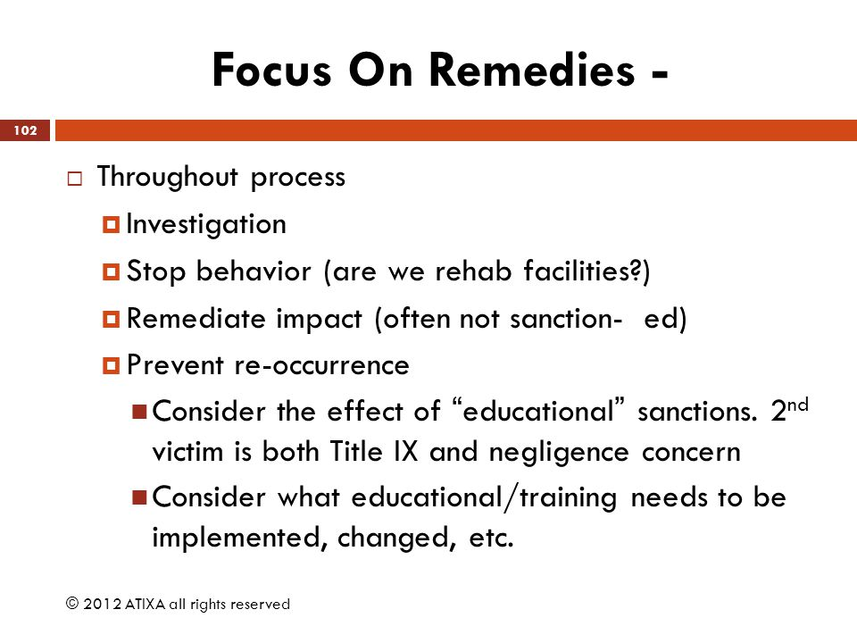 Focus On Remedies -  Throughout process  Investigation  Stop behavior (are we rehab facilities?)  Remediate impact (often not sanction- ed)  Prev