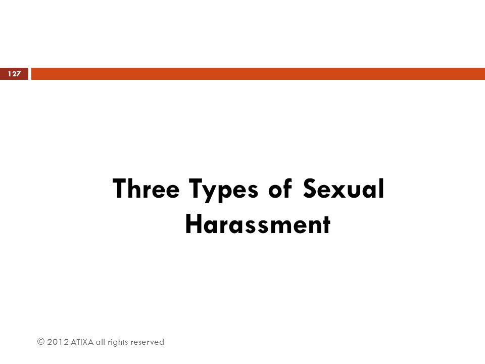 Three Types of Sexual Harassment © 2012 ATIXA all rights reserved 127