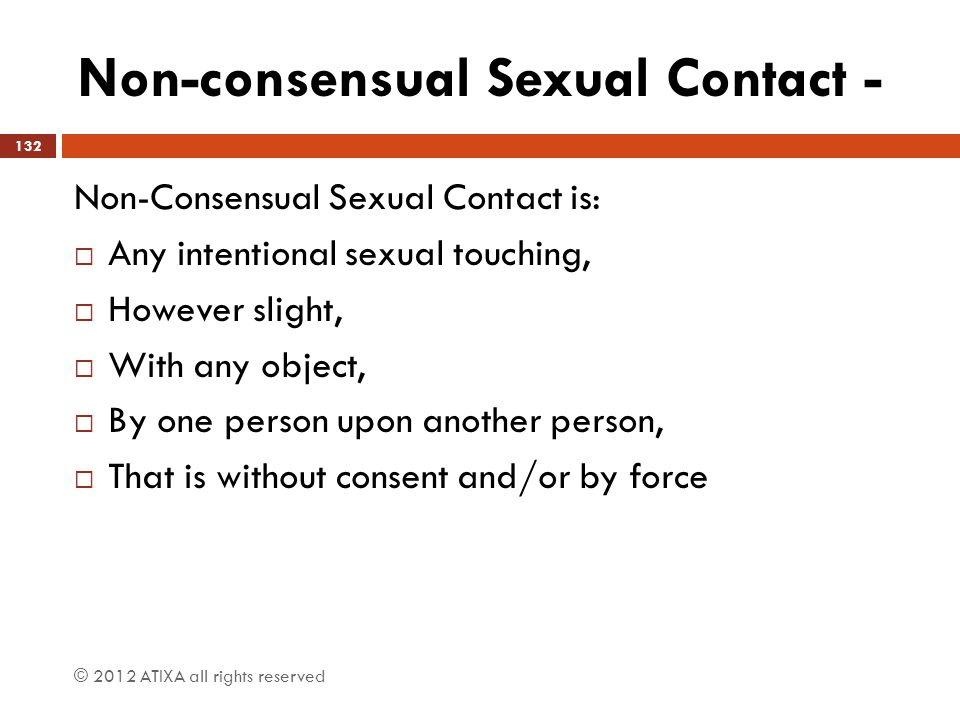 Non-consensual Sexual Contact - Non-Consensual Sexual Contact is:  Any intentional sexual touching,  However slight,  With any object,  By one per