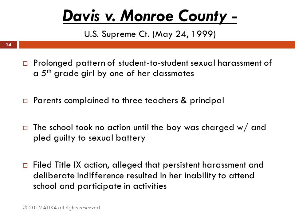 © 2012 ATIXA all rights reserved Davis v. Monroe County - U.S. Supreme Ct. (May 24, 1999)  Prolonged pattern of student-to-student sexual harassment