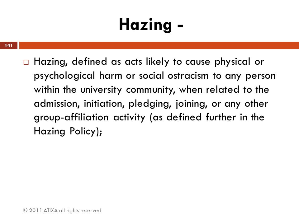 Hazing -  Hazing, defined as acts likely to cause physical or psychological harm or social ostracism to any person within the university community, w