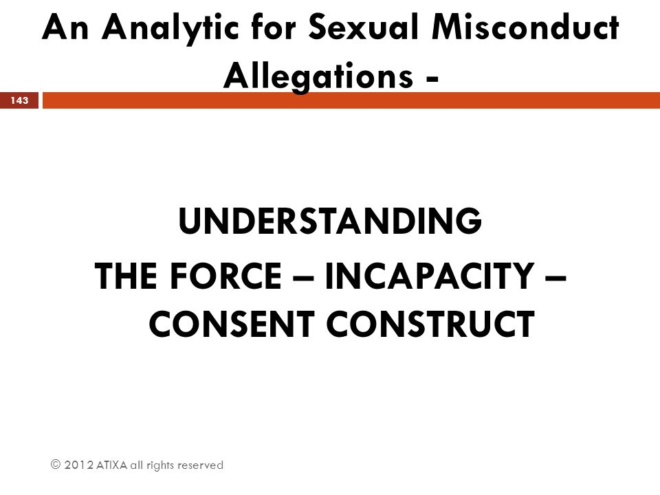 An Analytic for Sexual Misconduct Allegations - © 2012 ATIXA all rights reserved 143 UNDERSTANDING THE FORCE – INCAPACITY – CONSENT CONSTRUCT