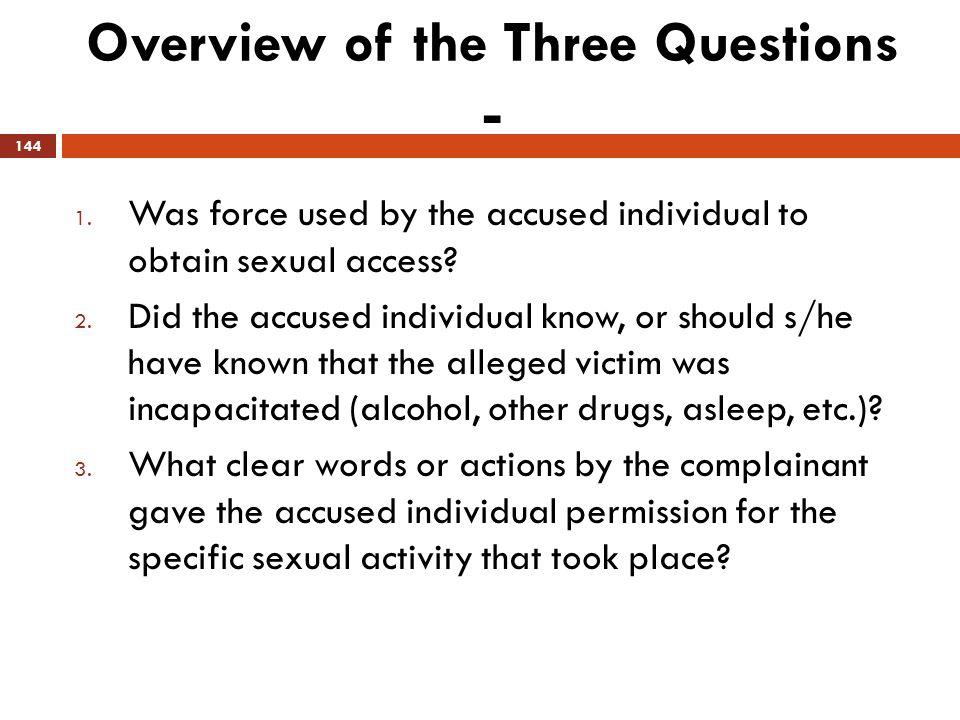 Overview of the Three Questions - 1. Was force used by the accused individual to obtain sexual access? 2. Did the accused individual know, or should s